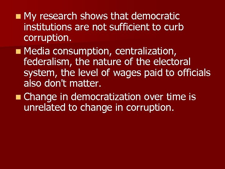 n My research shows that democratic institutions are not sufficient to curb corruption. n