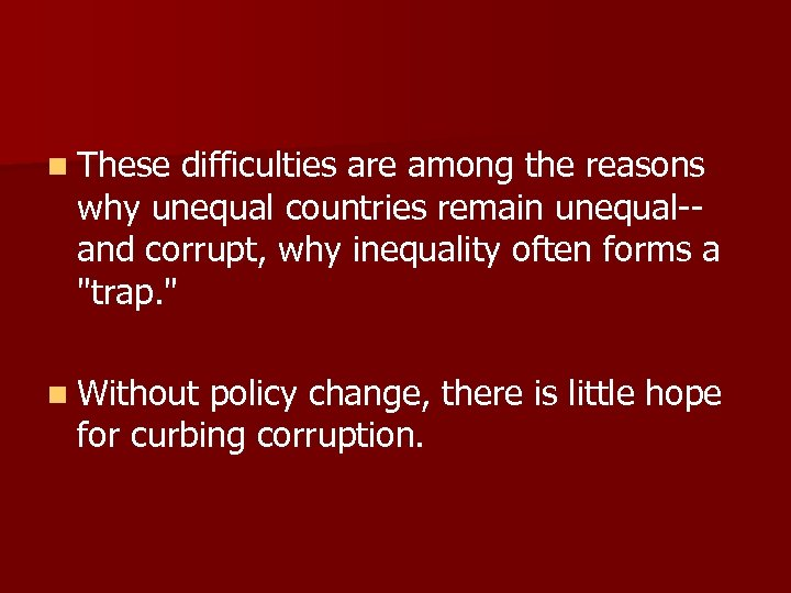 n These difficulties are among the reasons why unequal countries remain unequal-and corrupt, why