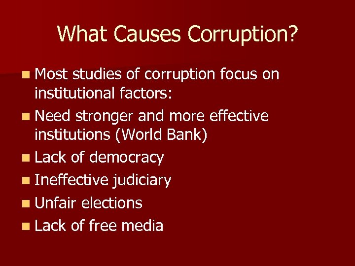 What Causes Corruption? n Most studies of corruption focus on institutional factors: n Need
