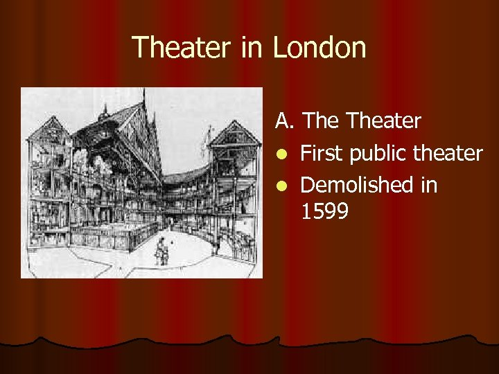 Theater in London A. Theater l First public theater l Demolished in 1599