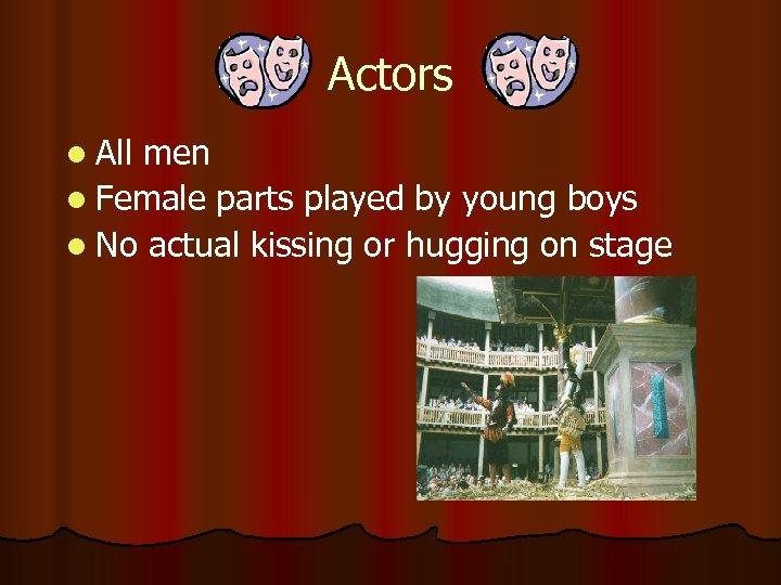 Actors l All men l Female parts played by young boys l No actual