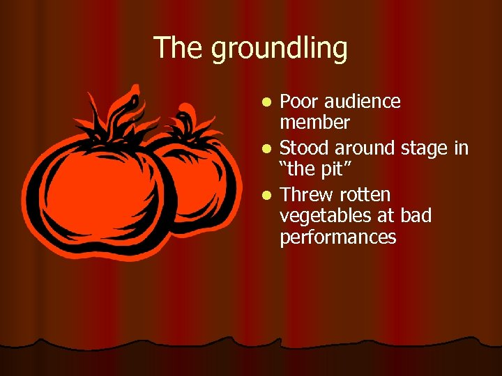 "The groundling Poor audience member l Stood around stage in ""the pit"" l Threw"