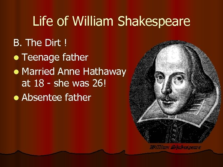 Life of William Shakespeare B. The Dirt ! l Teenage father l Married Anne