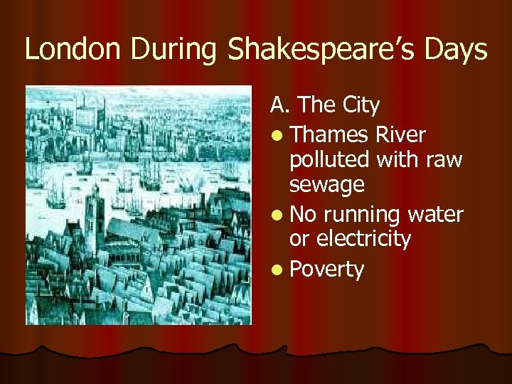 London During Shakespeare's Days A. The City l Thames River polluted with raw sewage