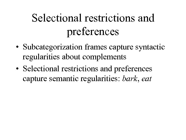Selectional restrictions and preferences • Subcategorization frames capture syntactic regularities about complements • Selectional