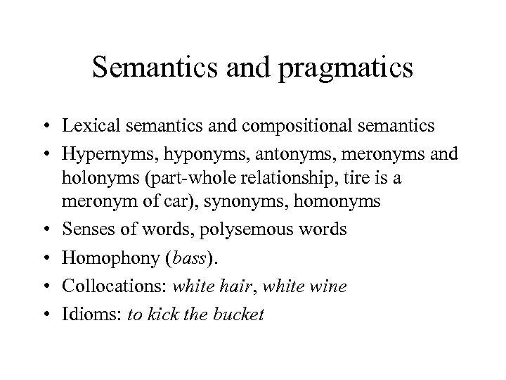 Semantics and pragmatics • Lexical semantics and compositional semantics • Hypernyms, hyponyms, antonyms, meronyms