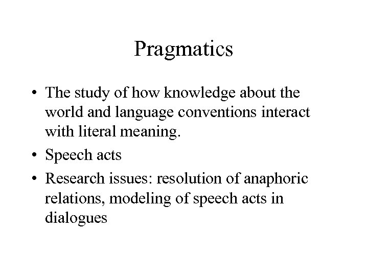 Pragmatics • The study of how knowledge about the world and language conventions interact