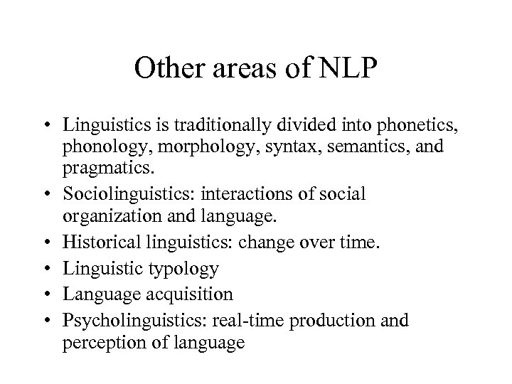 Other areas of NLP • Linguistics is traditionally divided into phonetics, phonology, morphology, syntax,