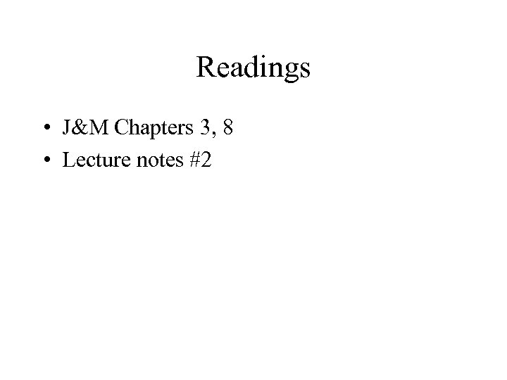 Readings • J&M Chapters 3, 8 • Lecture notes #2