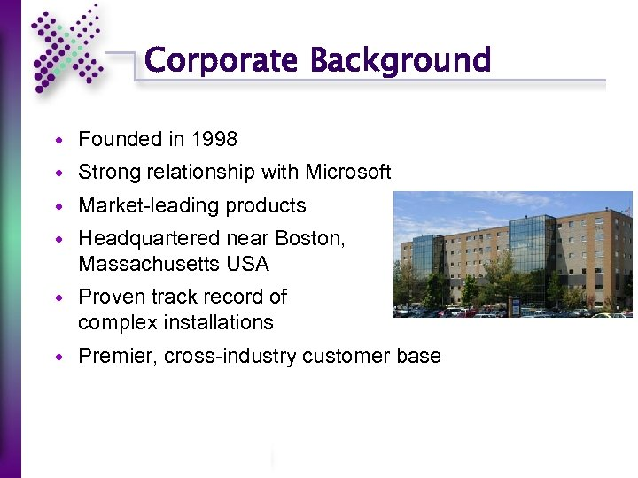 Corporate Background Founded in 1998 Strong relationship with Microsoft Market-leading products Headquartered near Boston,