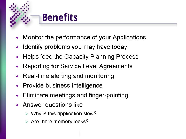 Benefits Monitor the performance of your Applications Identify problems you may have today Helps