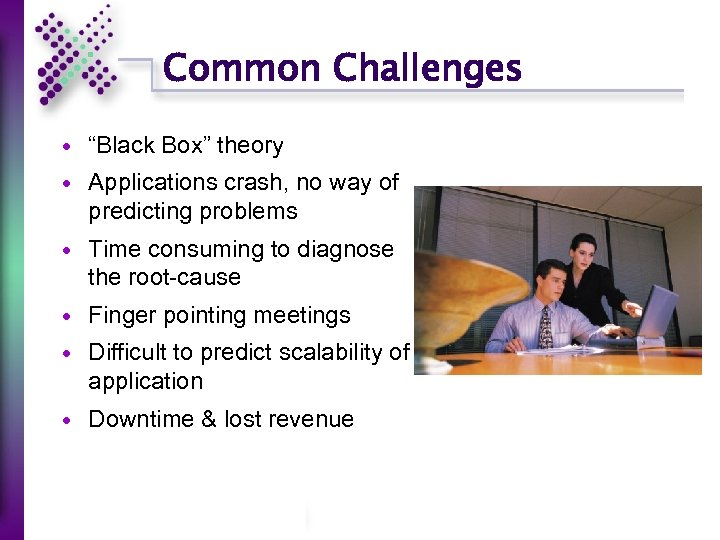 "Common Challenges ""Black Box"" theory Applications crash, no way of predicting problems Time consuming"