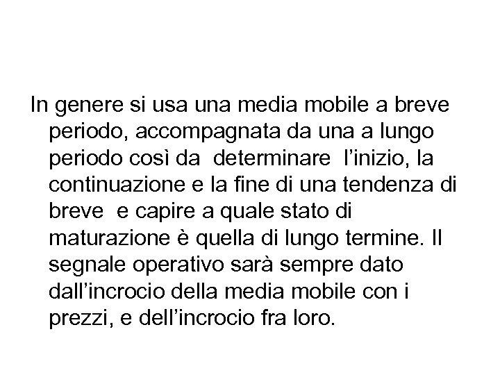 In genere si usa una media mobile a breve periodo, accompagnata da una a