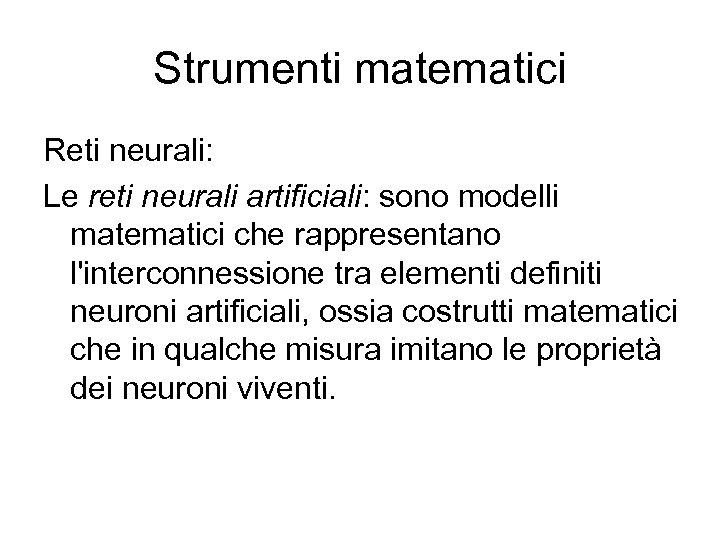 Strumenti matematici Reti neurali: Le reti neurali artificiali: sono modelli matematici che rappresentano l'interconnessione