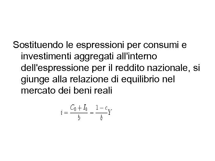 Sostituendo le espressioni per consumi e investimenti aggregati all'interno dell'espressione per il reddito nazionale,