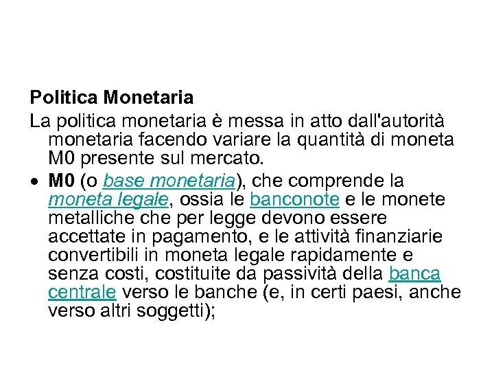 Politica Monetaria La politica monetaria è messa in atto dall'autorità monetaria facendo variare la
