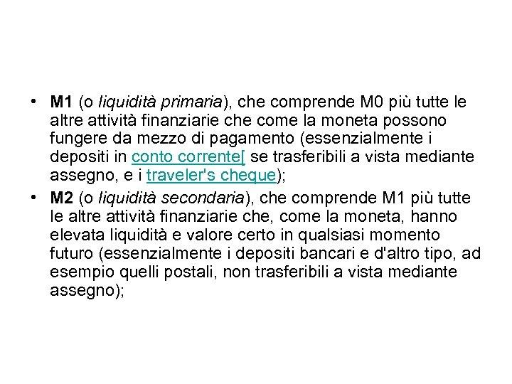 • M 1 (o liquidità primaria), che comprende M 0 più tutte le