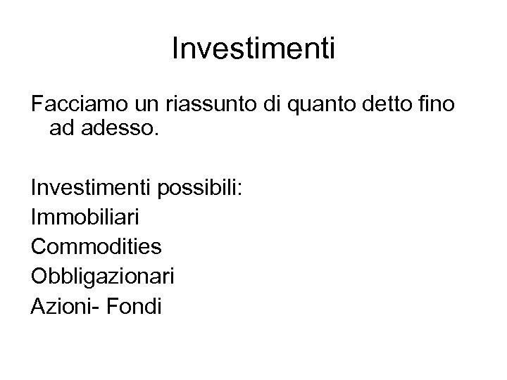 Investimenti Facciamo un riassunto di quanto detto fino ad adesso. Investimenti possibili: Immobiliari Commodities