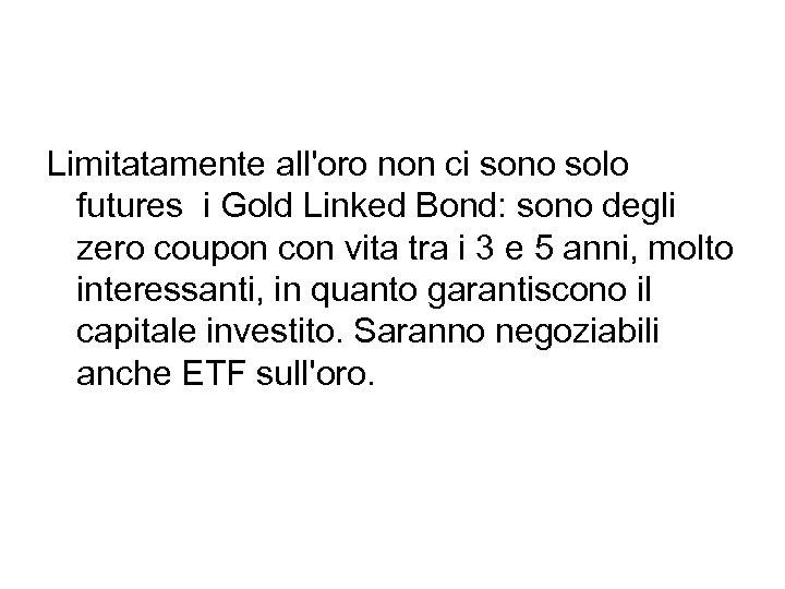 Limitatamente all'oro non ci sono solo futures i Gold Linked Bond: sono degli zero
