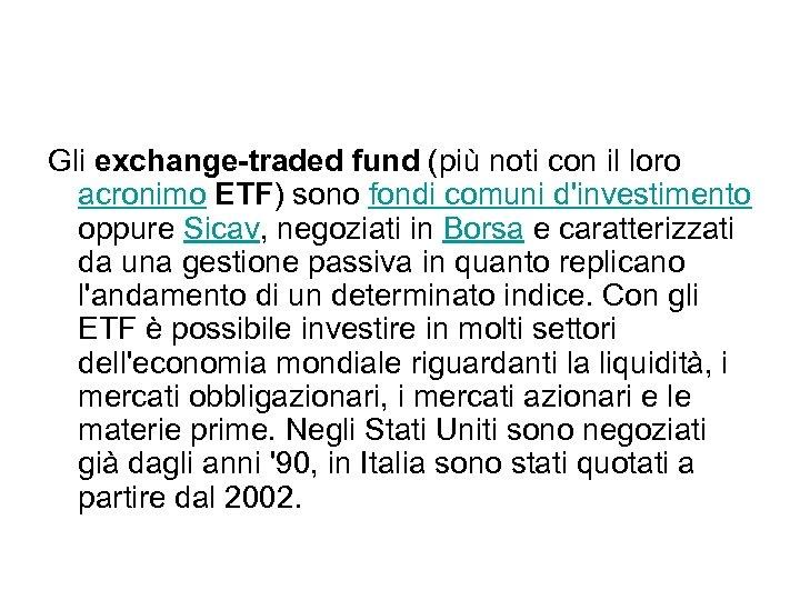 Gli exchange-traded fund (più noti con il loro acronimo ETF) sono fondi comuni d'investimento