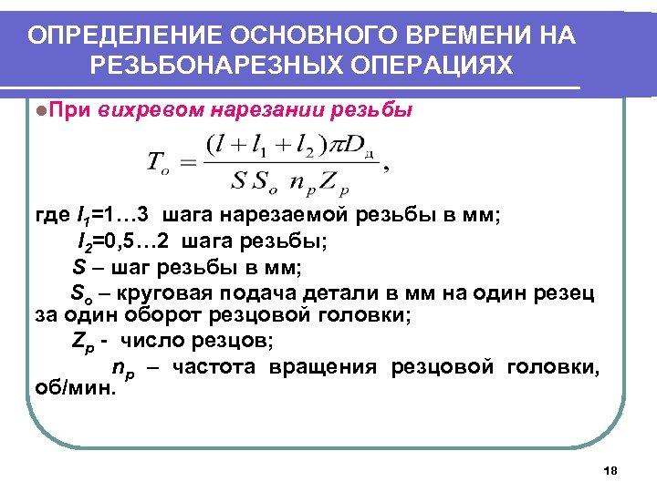 ОПРЕДЕЛЕНИЕ ОСНОВНОГО ВРЕМЕНИ НА РЕЗЬБОНАРЕЗНЫХ ОПЕРАЦИЯХ l. При вихревом нарезании резьбы где l 1=1…