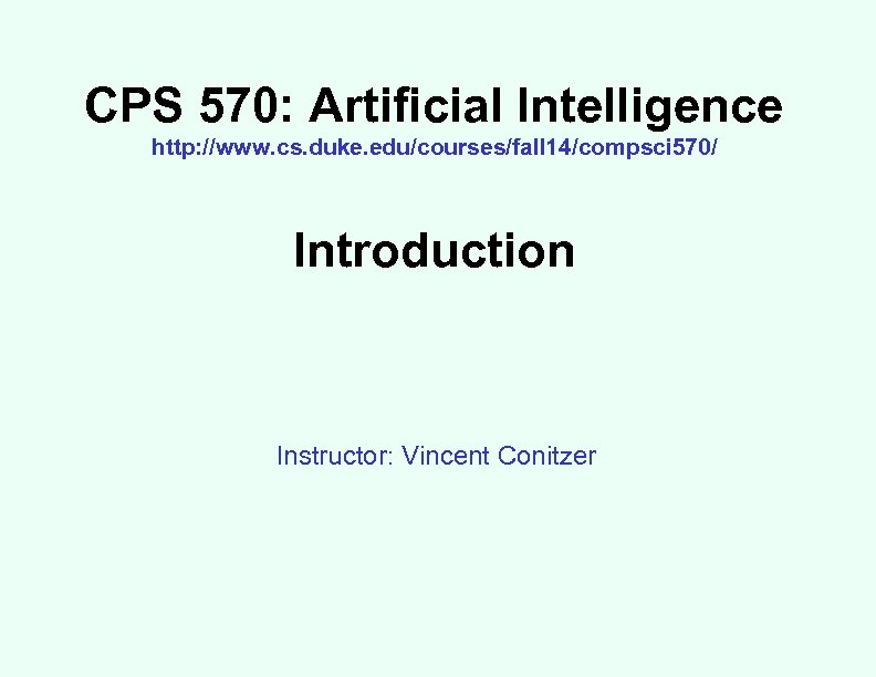 CPS 570: Artificial Intelligence http: //www. cs. duke. edu/courses/fall 14/compsci 570/ Introduction Instructor: Vincent