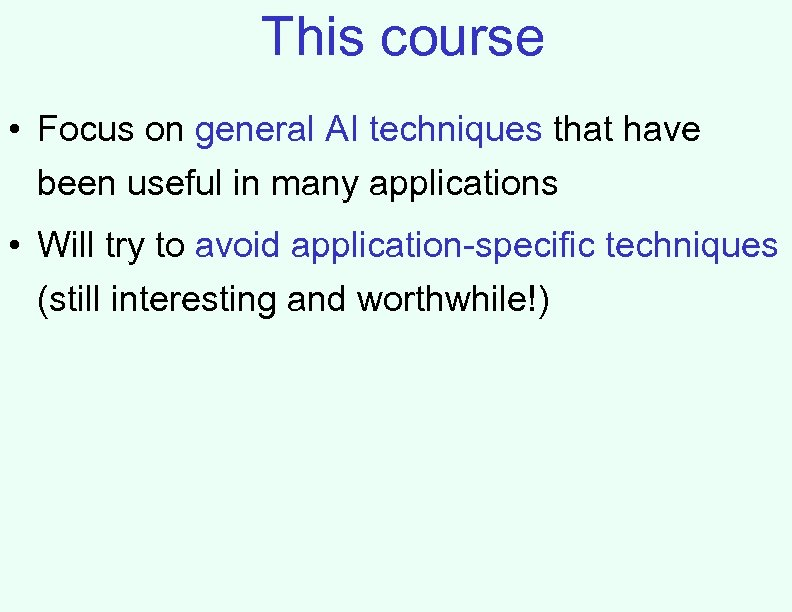 This course • Focus on general AI techniques that have been useful in many
