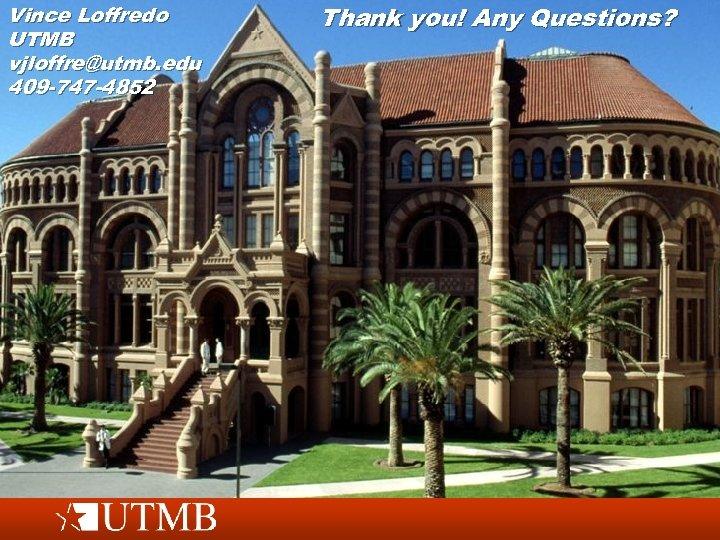 Vince Loffredo UTMB vjloffre@utmb. edu 409 -747 -4852 Thank you! Any Questions?