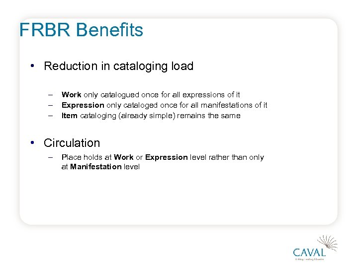 FRBR Benefits • Reduction in cataloging load – – – Work only catalogued once
