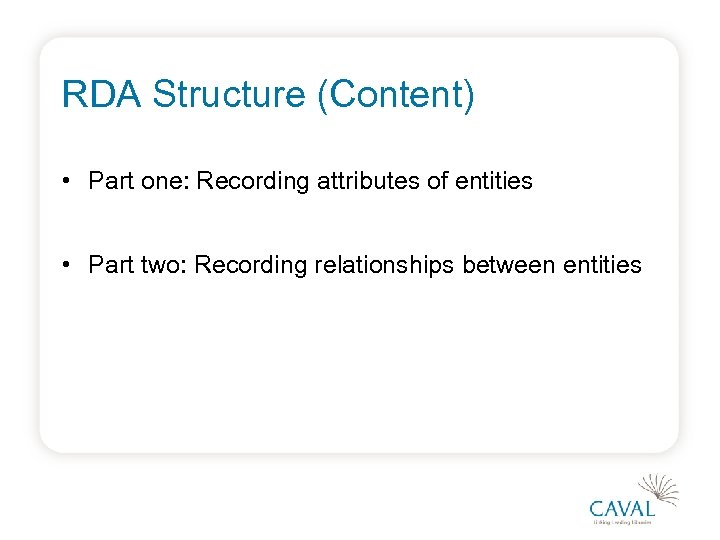 RDA Structure (Content) • Part one: Recording attributes of entities • Part two: Recording