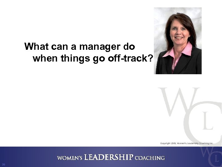 What can a manager do when things go off-track? Copyright 2009, Women's Leadership Coaching