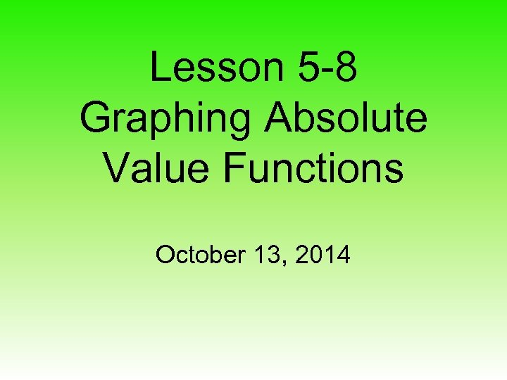 Lesson 5 -8 Graphing Absolute Value Functions October 13, 2014