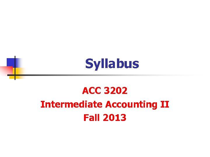 Syllabus ACC 3202 Intermediate Accounting II Fall 2013