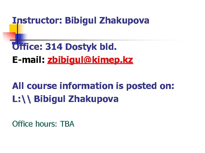 Instructor: Bibigul Zhakupova Office: 314 Dostyk bld. E-mail: zbibigul@kimep. kz All course information is