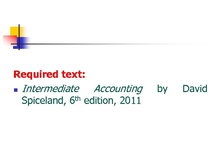 Required text: n Intermediate Accounting Spiceland, 6 th edition, 2011 by David