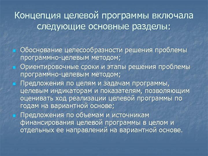 Концепция целевой программы включала следующие основные разделы: n n Обоснование целесообразности решения проблемы программно-целевым