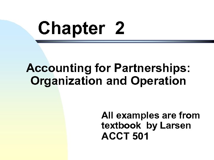 Chapter 2 Accounting for Partnerships: Organization and Operation All examples are from textbook by