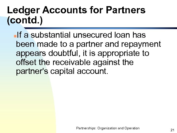 Ledger Accounts for Partners (contd. ) If a substantial unsecured loan has been made