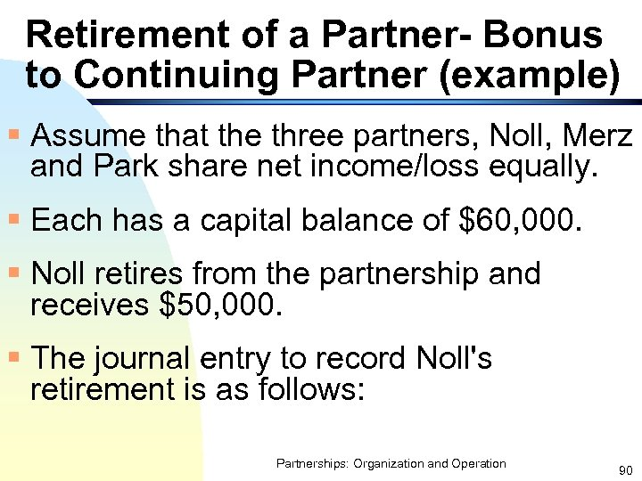 Retirement of a Partner- Bonus to Continuing Partner (example) § Assume that the three