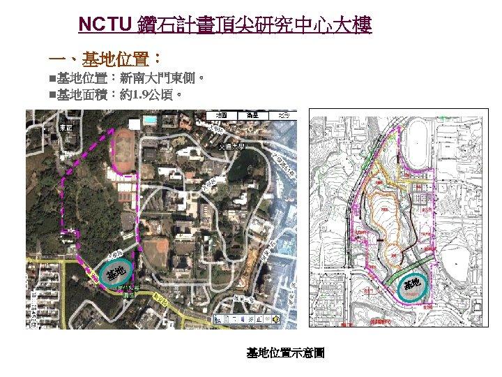 NCTU 鑽石計畫頂尖研究中心大樓 一、基地位置:新南大門東側。 基地面積:約1. 9公頃。 基地 基地 基地位置示意圖