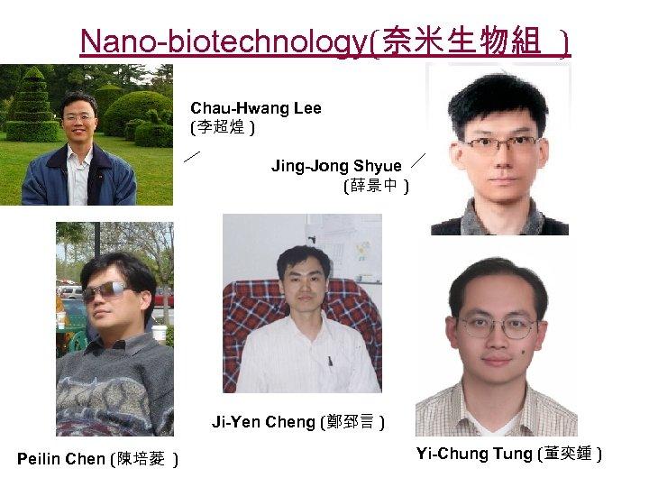 Nano-biotechnology(奈米生物組 ) Chau-Hwang Lee (李超煌 ) Jing-Jong Shyue (薛景中 ) Ji-Yen Cheng (鄭郅言 )