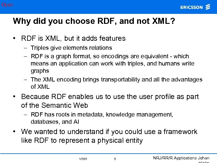 Open Why did you choose RDF, and not XML? • RDF is XML, but
