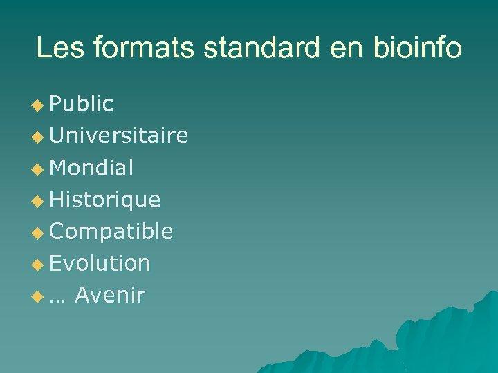 Les formats standard en bioinfo u Public u Universitaire u Mondial u Historique u