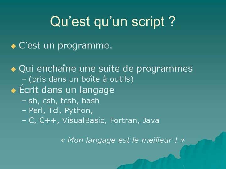Qu'est qu'un script ? u C'est un programme. u Qui enchaîne une suite de