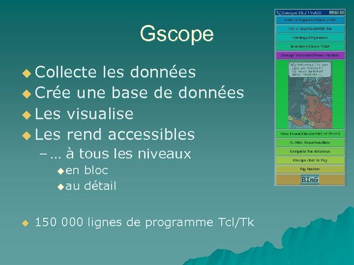Gscope u Collecte les données u Crée une base de données u Les visualise