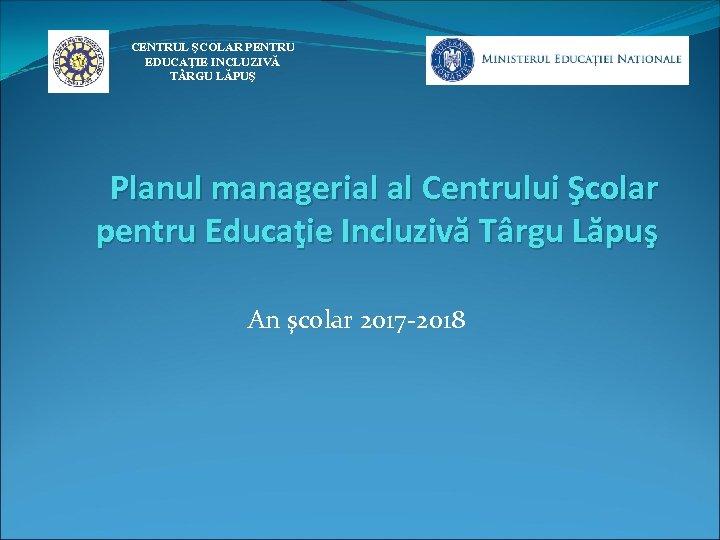 CENTRUL ŞCOLAR PENTRU EDUCAŢIE INCLUZIVĂ T RGU LĂPUŞ Planul managerial al Centrului Şcolar pentru