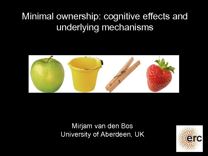 Minimal ownership: cognitive effects and underlying mechanisms Mirjam van den Bos University of Aberdeen,