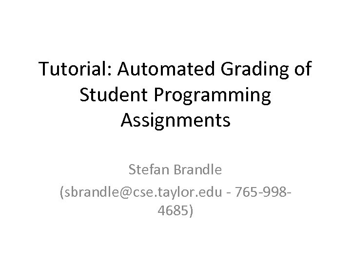 Tutorial: Automated Grading of Student Programming Assignments Stefan Brandle (sbrandle@cse. taylor. edu - 765