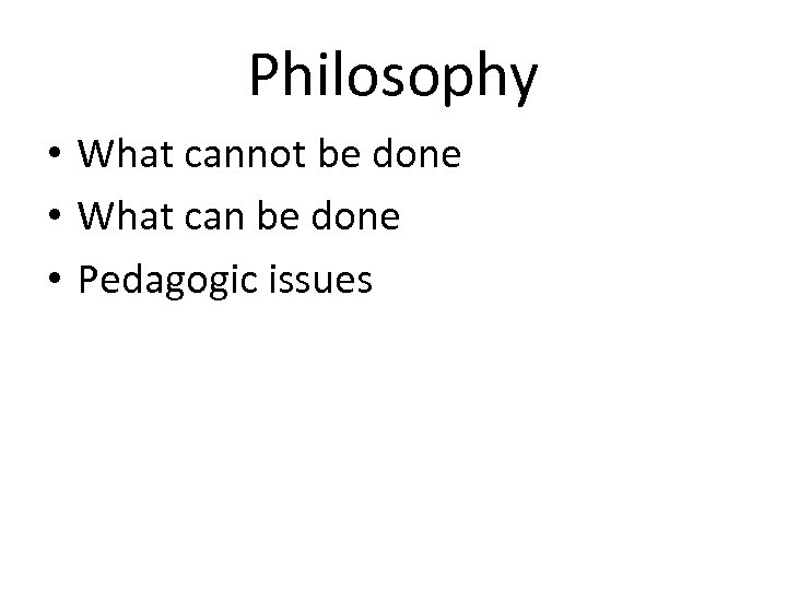 Philosophy • What cannot be done • What can be done • Pedagogic issues