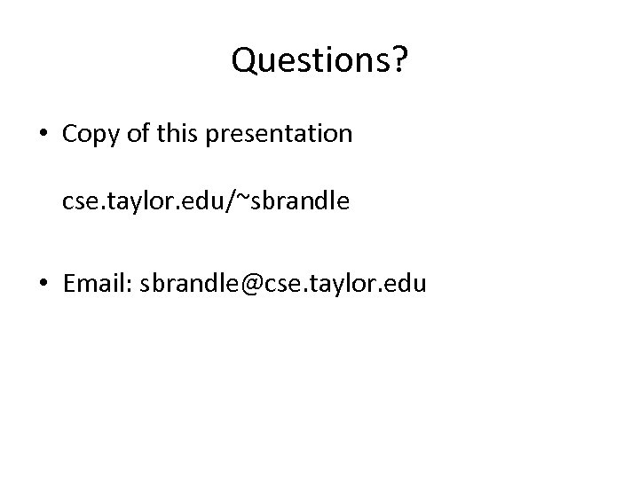 Questions? • Copy of this presentation cse. taylor. edu/~sbrandle • Email: sbrandle@cse. taylor. edu